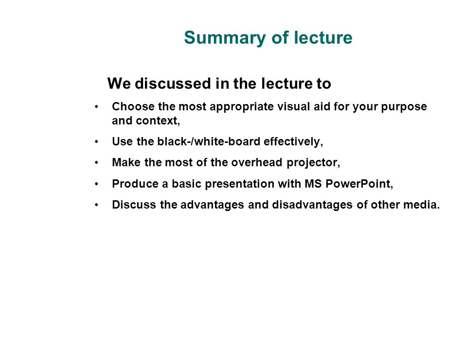 Summary of lecture We discussed in the lecture to Choose the most appropriate visual aid for your purpose and context, Use the black-/white-board effe