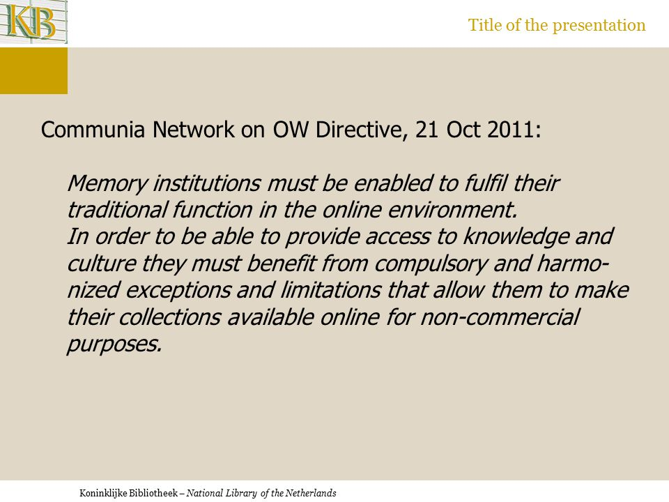 Koninklijke Bibliotheek – National Library of the Netherlands Title of the presentation Communia Network on OW Directive, 21 Oct 2011: Memory institutions must be enabled to fulfil their traditional function in the online environment.