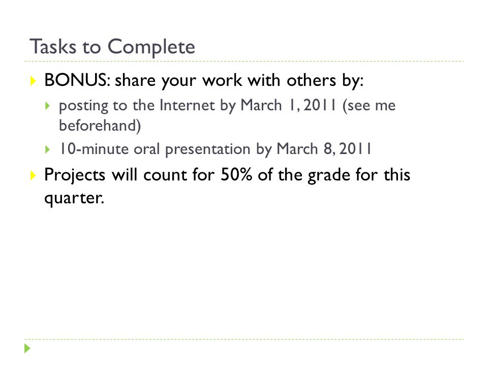 Tasks to Complete  BONUS: share your work with others by:  posting to the Internet by March 1, 2011 (see me beforehand)  10-minute oral presentation by March 8, 2011  Projects will count for 50% of the grade for this quarter.