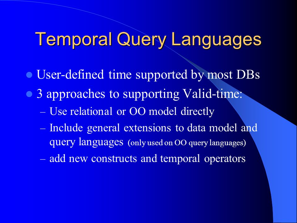 Temporal Query Languages User-defined time supported by most DBs 3 approaches to supporting Valid-time: – Use relational or OO model directly – Include general extensions to data model and query languages (only used on OO query languages) – add new constructs and temporal operators