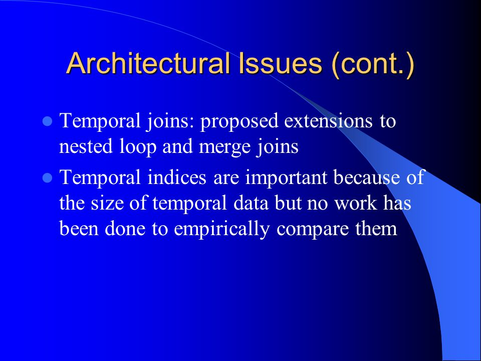 Architectural Issues (cont.) Temporal joins: proposed extensions to nested loop and merge joins Temporal indices are important because of the size of temporal data but no work has been done to empirically compare them