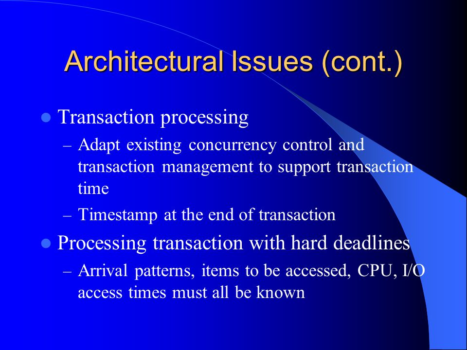 Architectural Issues (cont.) Transaction processing – Adapt existing concurrency control and transaction management to support transaction time – Timestamp at the end of transaction Processing transaction with hard deadlines – Arrival patterns, items to be accessed, CPU, I/O access times must all be known