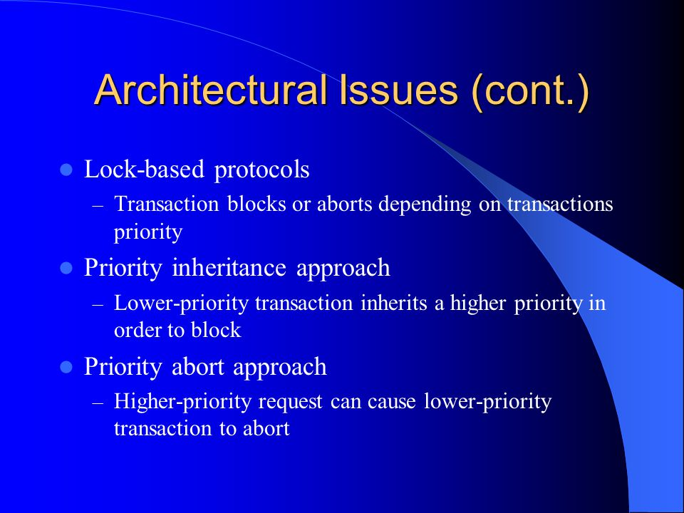 Architectural Issues (cont.) Lock-based protocols – Transaction blocks or aborts depending on transactions priority Priority inheritance approach – Lower-priority transaction inherits a higher priority in order to block Priority abort approach – Higher-priority request can cause lower-priority transaction to abort