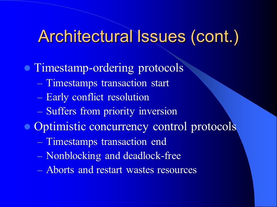 Architectural Issues (cont.) Timestamp-ordering protocols – Timestamps transaction start – Early conflict resolution – Suffers from priority inversion Optimistic concurrency control protocols – Timestamps transaction end – Nonblocking and deadlock-free – Aborts and restart wastes resources