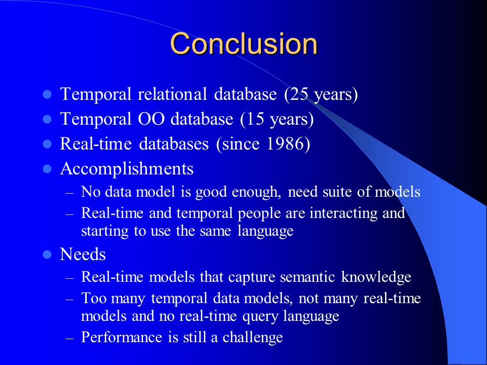 Conclusion Temporal relational database (25 years) Temporal OO database (15 years) Real-time databases (since 1986) Accomplishments – No data model is good enough, need suite of models – Real-time and temporal people are interacting and starting to use the same language Needs – Real-time models that capture semantic knowledge – Too many temporal data models, not many real-time models and no real-time query language – Performance is still a challenge
