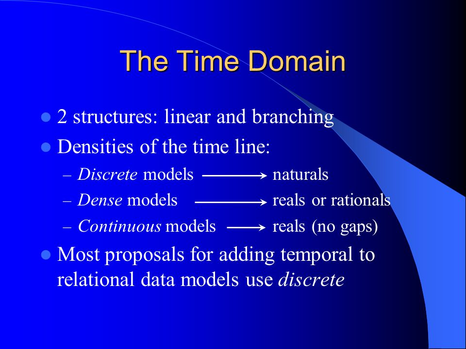 The Time Domain 2 structures: linear and branching Densities of the time line: – Discrete models naturals – Dense models reals or rationals – Continuous models reals (no gaps) Most proposals for adding temporal to relational data models use discrete