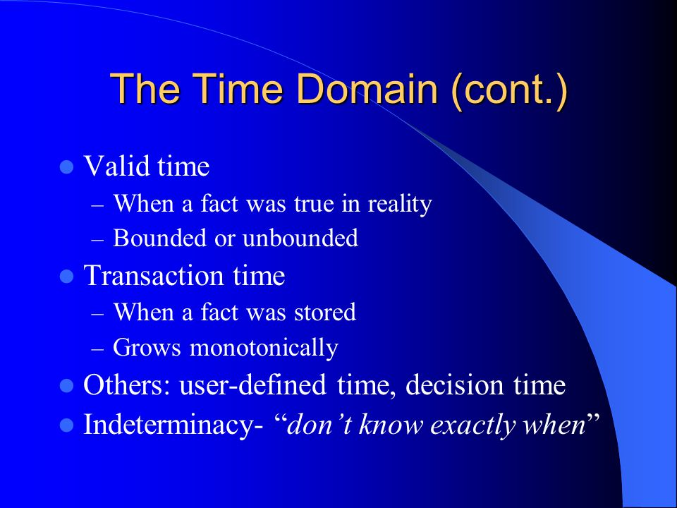 The Time Domain (cont.) Valid time – When a fact was true in reality – Bounded or unbounded Transaction time – When a fact was stored – Grows monotonically Others: user-defined time, decision time Indeterminacy- don't know exactly when