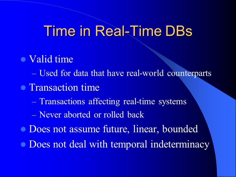 Time in Real-Time DBs Valid time – Used for data that have real-world counterparts Transaction time – Transactions affecting real-time systems – Never aborted or rolled back Does not assume future, linear, bounded Does not deal with temporal indeterminacy