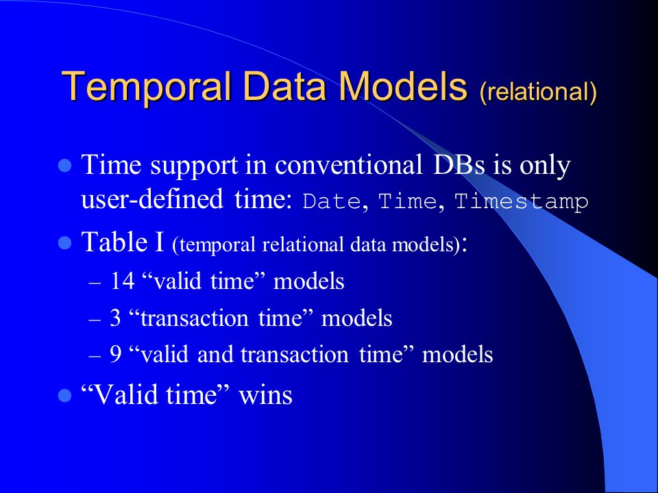 Temporal Data Models (relational) Time support in conventional DBs is only user-defined time: Date, Time, Timestamp Table I (temporal relational data models) : – 14 valid time models – 3 transaction time models – 9 valid and transaction time models Valid time wins