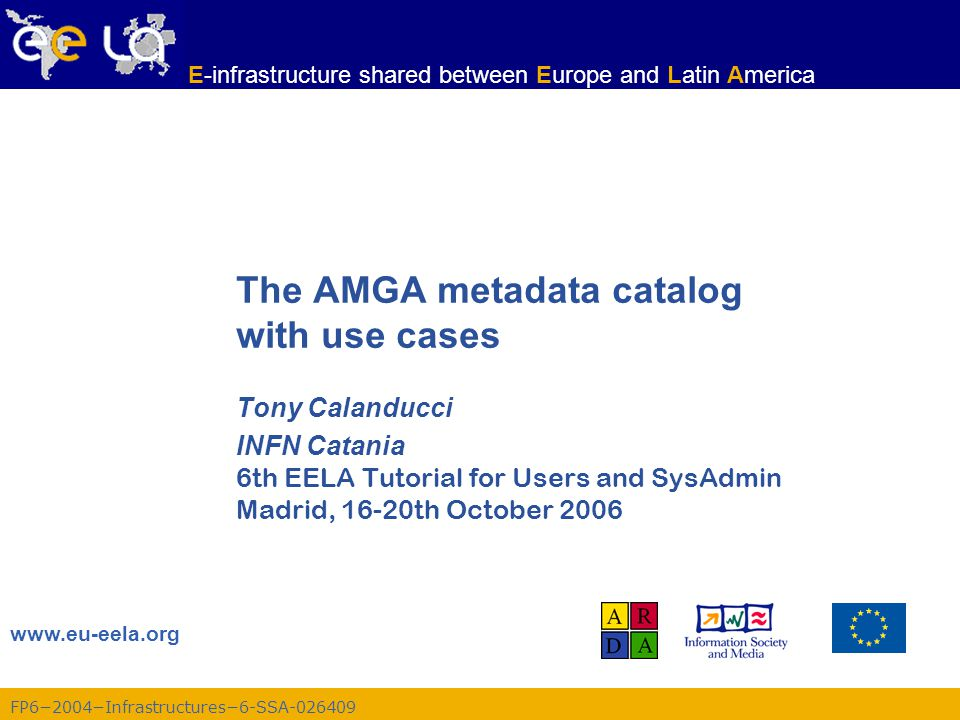 FP6−2004−Infrastructures−6-SSA-026409 www.eu-eela.org E-infrastructure shared between Europe and Latin America The AMGA metadata catalog with use case
