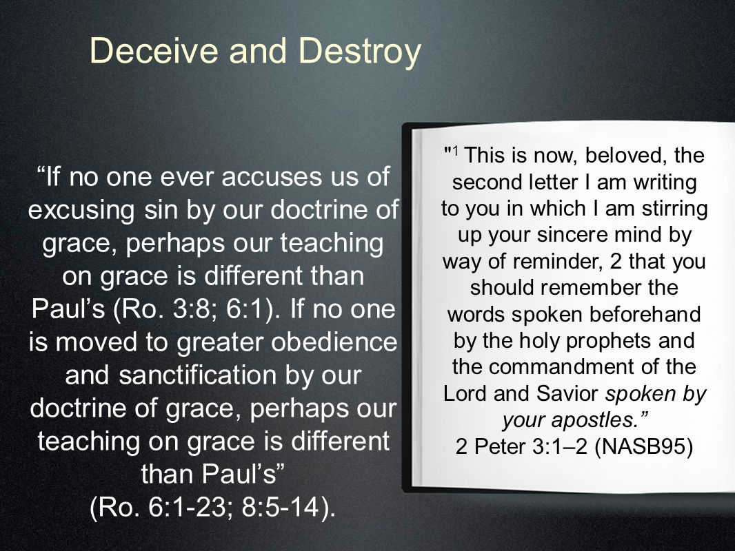 Deceive and Destroy 1 This is now, beloved, the second letter I am writing to you in which I am stirring up your sincere mind by way of reminder, 2 that you should remember the words spoken beforehand by the holy prophets and the commandment of the Lord and Savior spoken by your apostles. 2 Peter 3:1–2 (NASB95) If no one ever accuses us of excusing sin by our doctrine of grace, perhaps our teaching on grace is different than Paul's (Ro.