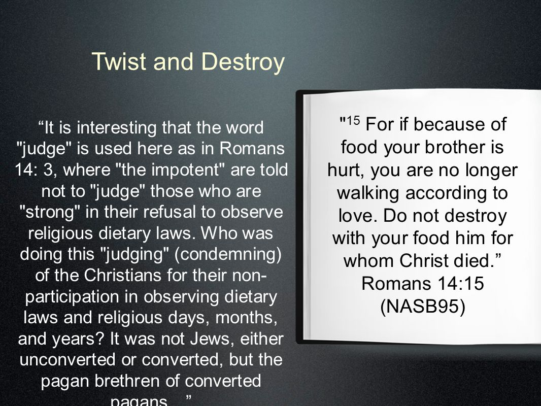 Twist and Destroy 15 For if because of food your brother is hurt, you are no longer walking according to love.