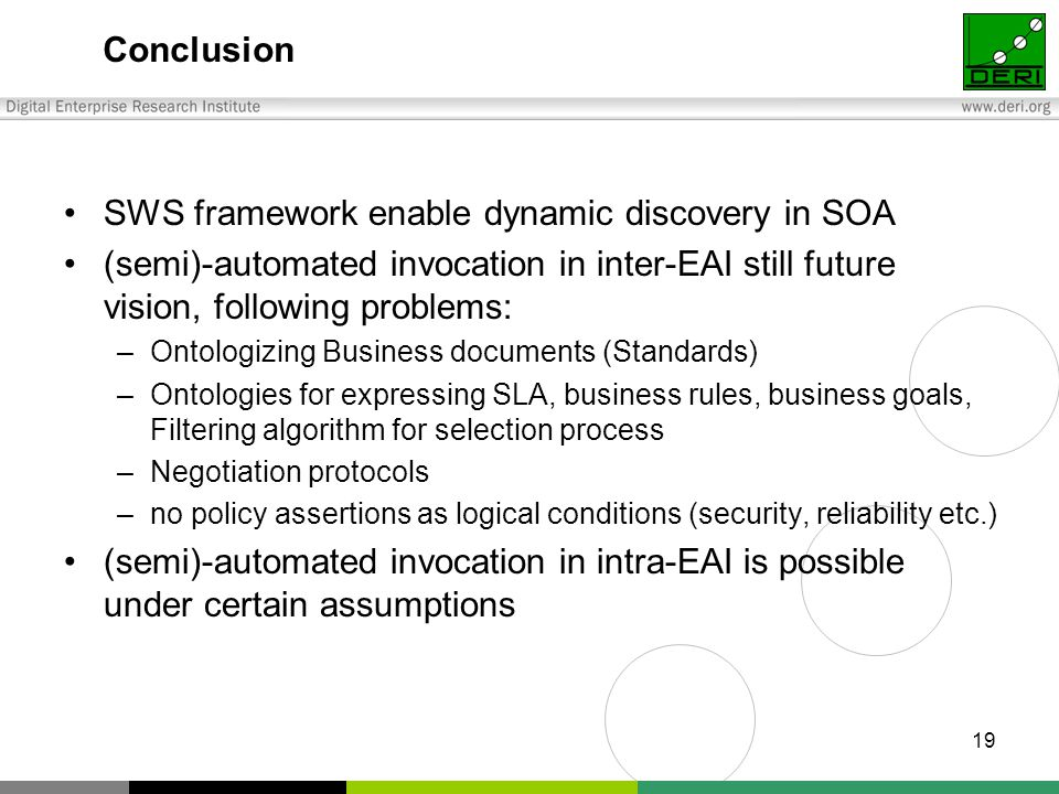 19 Conclusion SWS framework enable dynamic discovery in SOA (semi)-automated invocation in inter-EAI still future vision, following problems: –Ontologizing Business documents (Standards) –Ontologies for expressing SLA, business rules, business goals, Filtering algorithm for selection process –Negotiation protocols –no policy assertions as logical conditions (security, reliability etc.) (semi)-automated invocation in intra-EAI is possible under certain assumptions