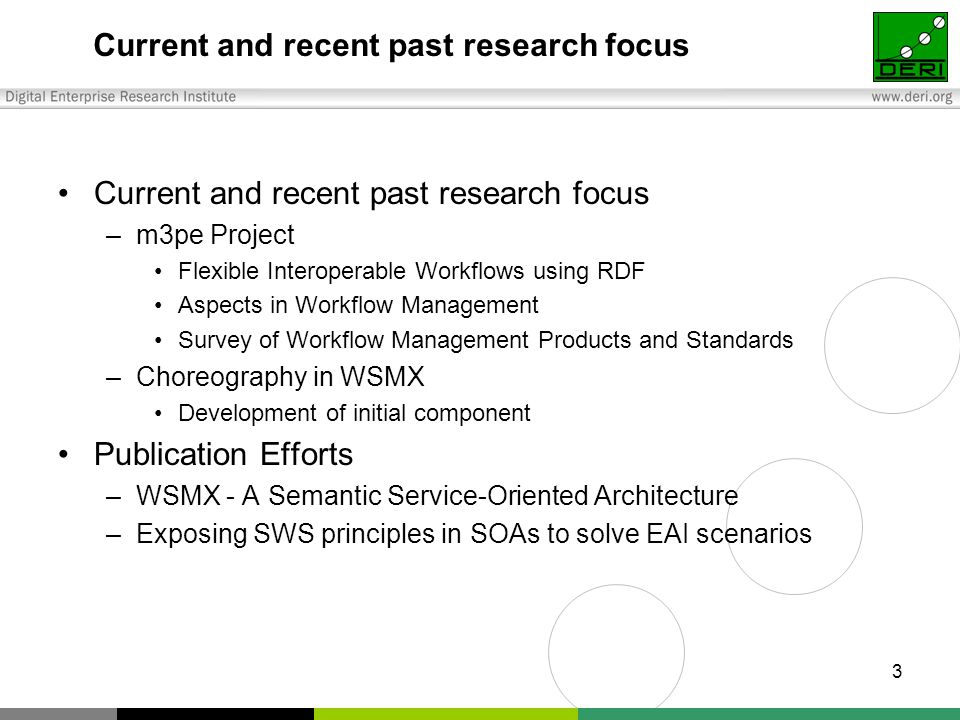 3 Current and recent past research focus –m3pe Project Flexible Interoperable Workflows using RDF Aspects in Workflow Management Survey of Workflow Management Products and Standards –Choreography in WSMX Development of initial component Publication Efforts –WSMX - A Semantic Service-Oriented Architecture –Exposing SWS principles in SOAs to solve EAI scenarios