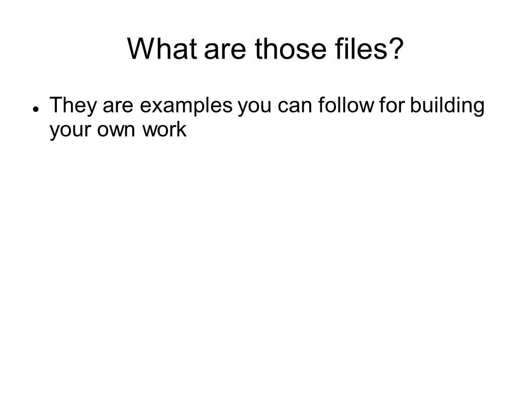 What are those files They are examples you can follow for building your own work