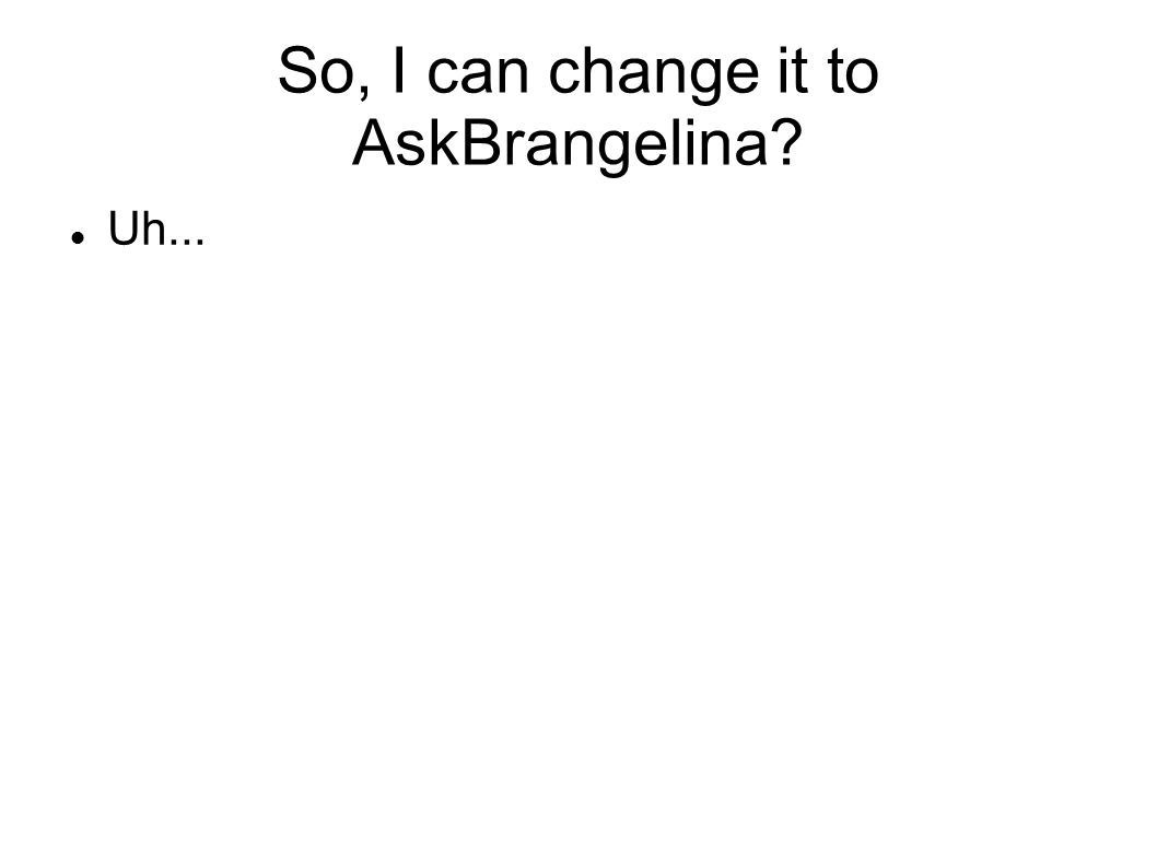 So, I can change it to AskBrangelina Uh...