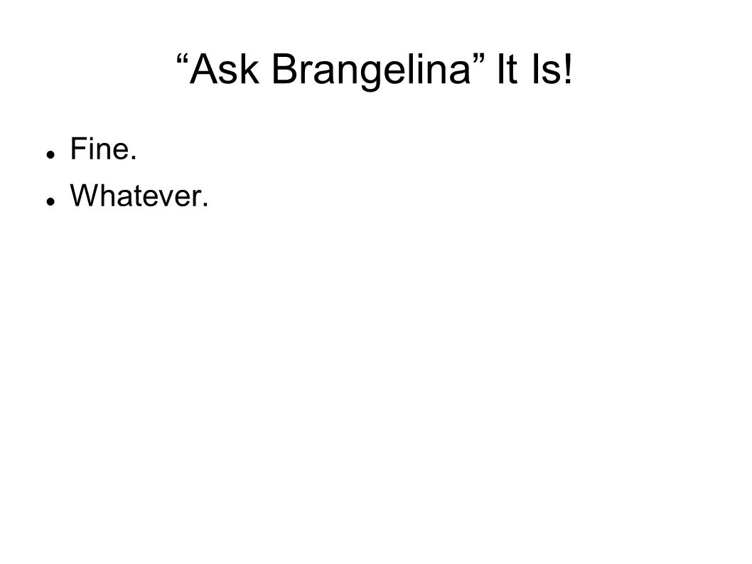 Ask Brangelina It Is! Fine. Whatever.