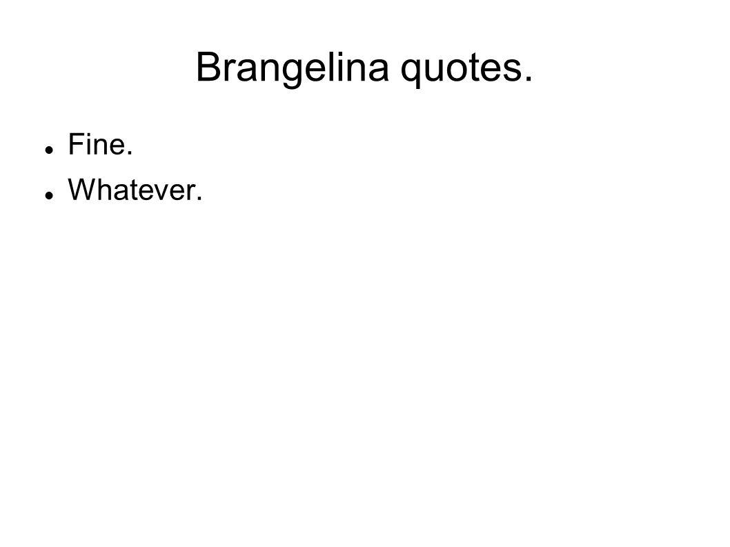 Brangelina quotes. Fine. Whatever.