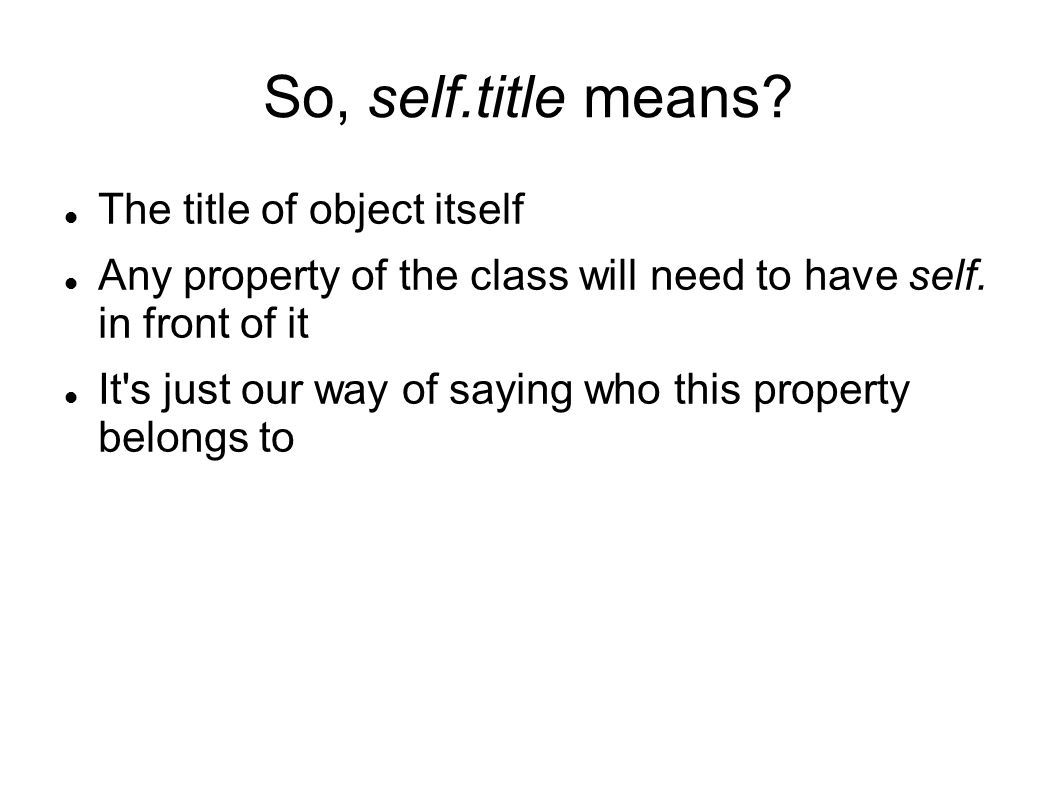 So, self.title means. The title of object itself Any property of the class will need to have self.