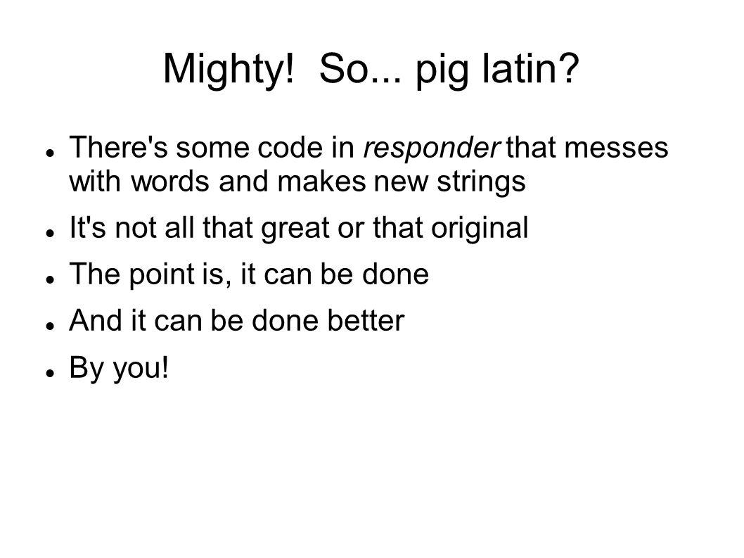 Mighty. So... pig latin.