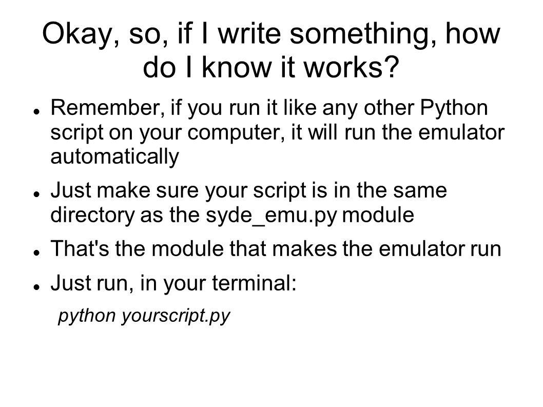 Okay, so, if I write something, how do I know it works.