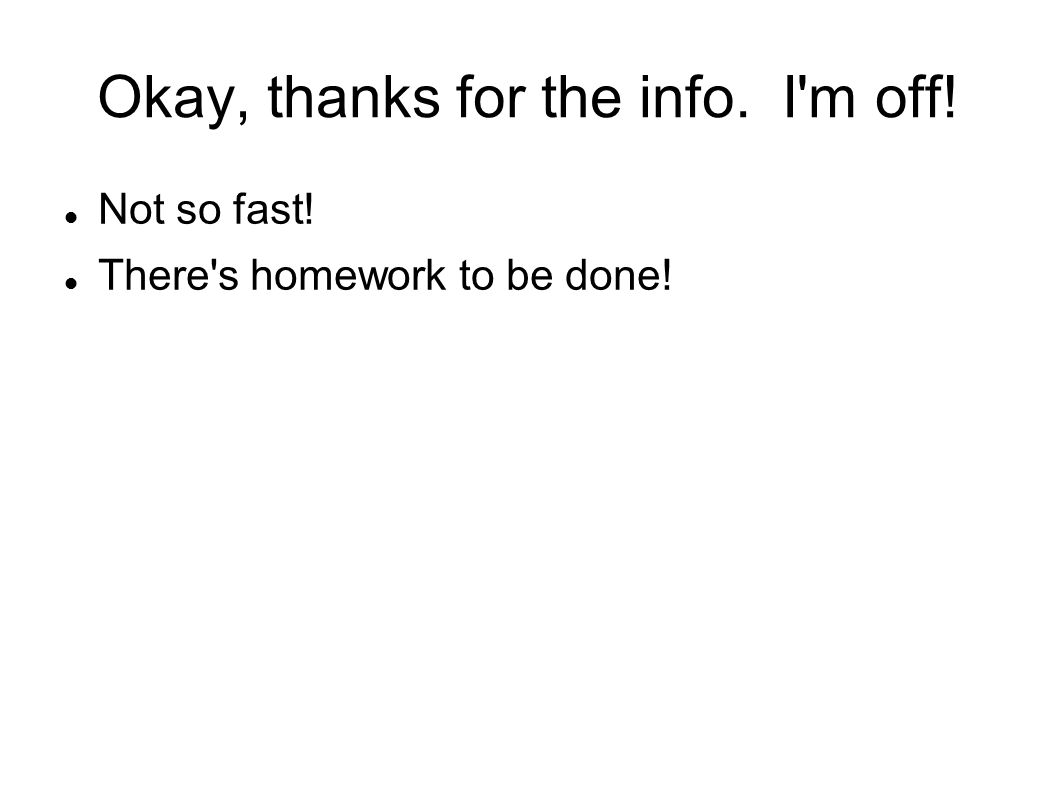 Okay, thanks for the info. I m off! Not so fast! There s homework to be done!