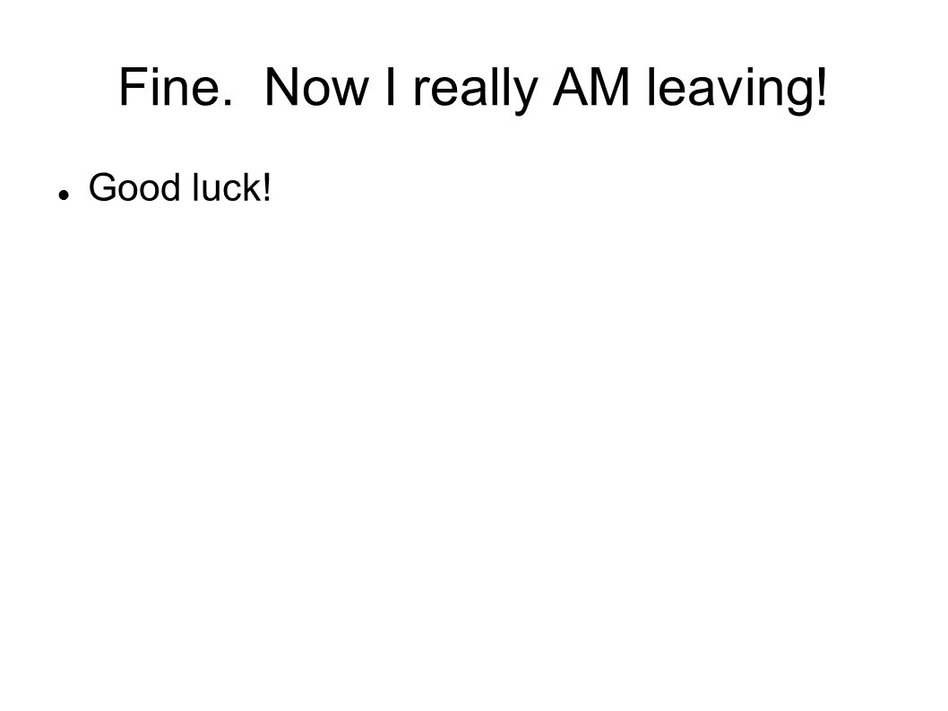 Fine. Now I really AM leaving! Good luck!