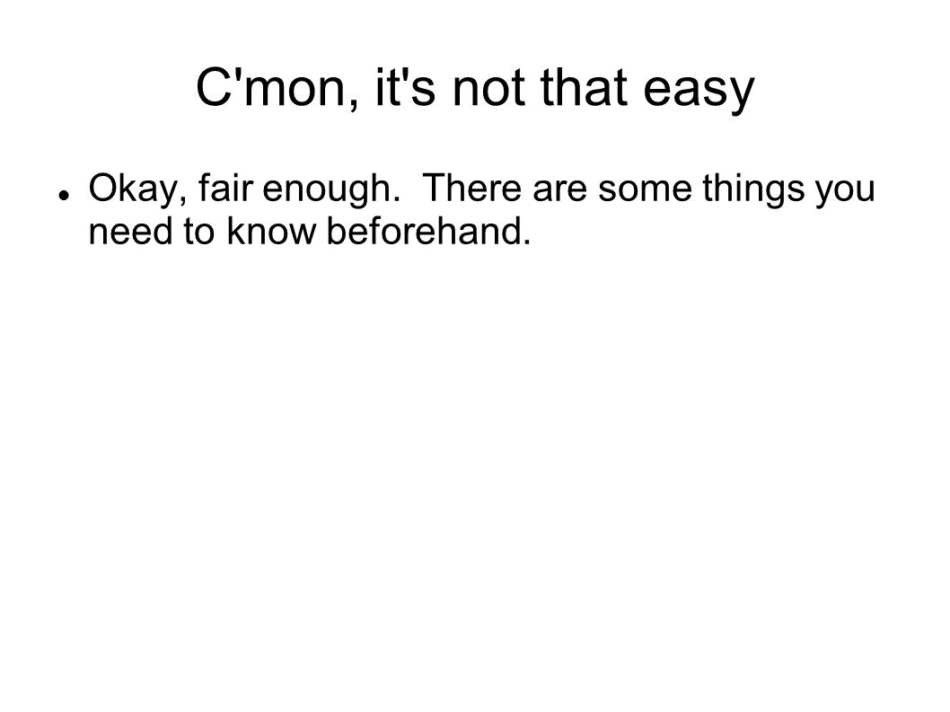 C mon, it s not that easy Okay, fair enough. There are some things you need to know beforehand.