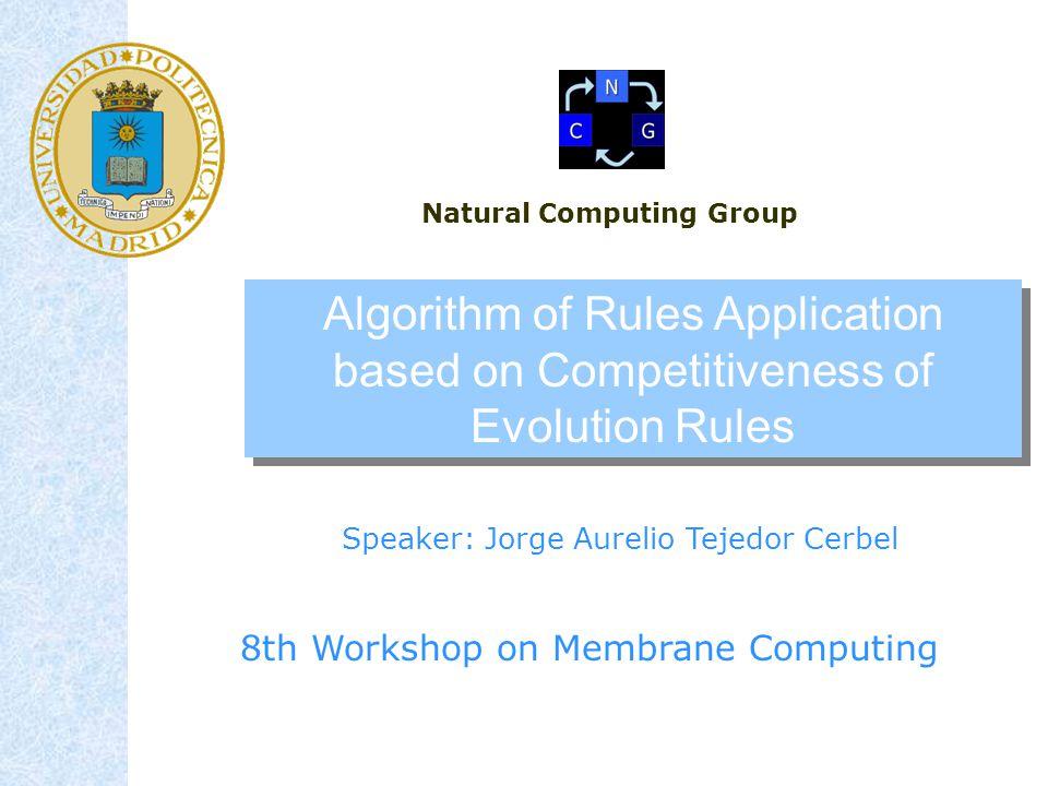 Algorithm of Rules Application based on Competitiveness of Evolution Rules Speaker: Jorge Aurelio Tejedor Cerbel 8th Workshop on Membrane Computing Natural Computing Group