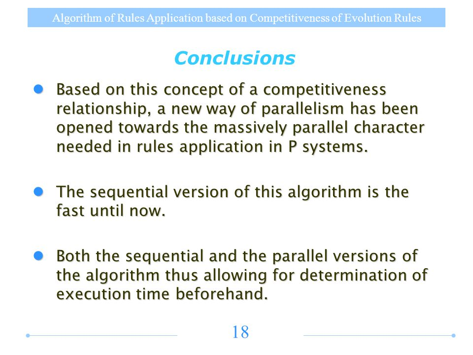 Algorithm of Rules Application based on Competitiveness of Evolution Rules 18 Conclusions Based on this concept of a competitiveness relationship, a new way of parallelism has been opened towards the massively parallel character needed in rules application in P systems.