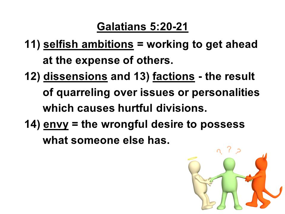 Galatians 5:20-21 11) selfish ambitions = working to get ahead at the expense of others. 12) dissensions and 13) factions - the result of quarreling o