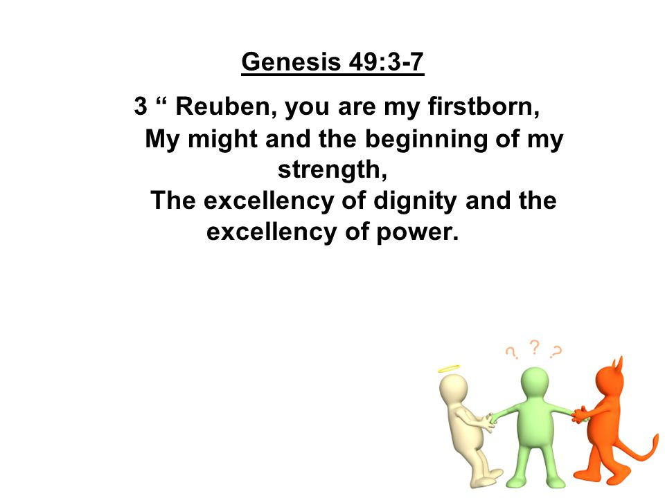 """Genesis 49:3-7 3 """" Reuben, you are my firstborn, My might and the beginning of my strength, The excellency of dignity and the excellency of power."""