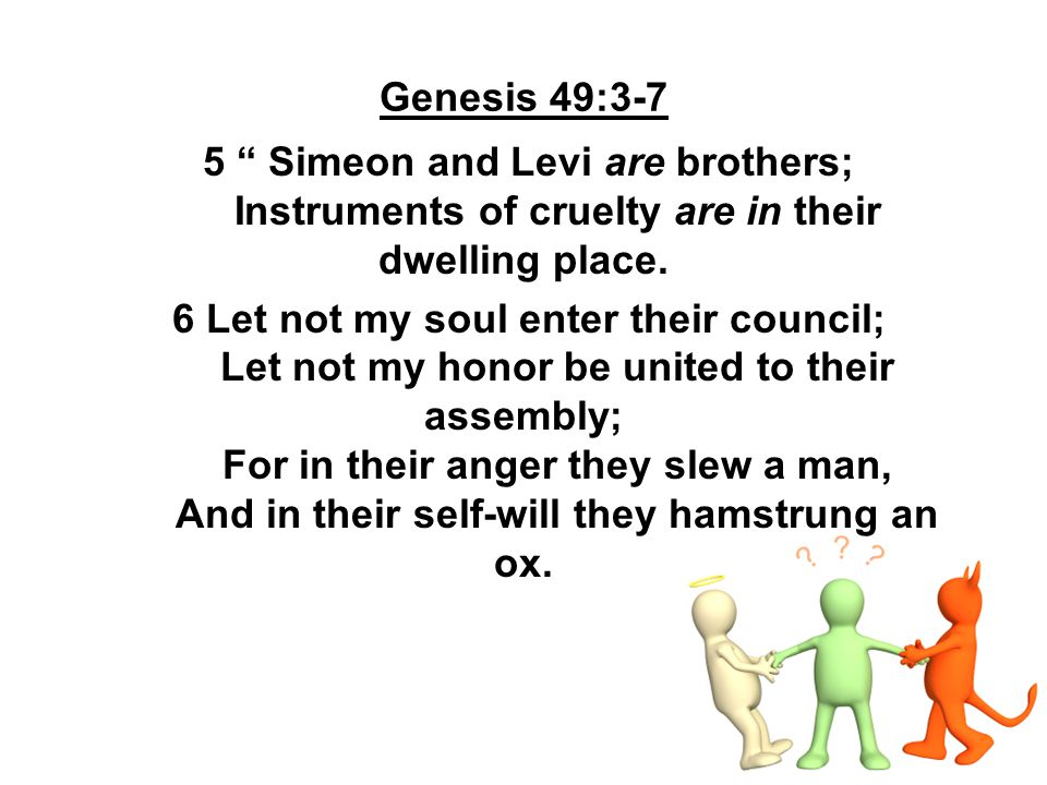 """Genesis 49:3-7 5 """" Simeon and Levi are brothers; Instruments of cruelty are in their dwelling place. 6 Let not my soul enter their council; Let not my"""