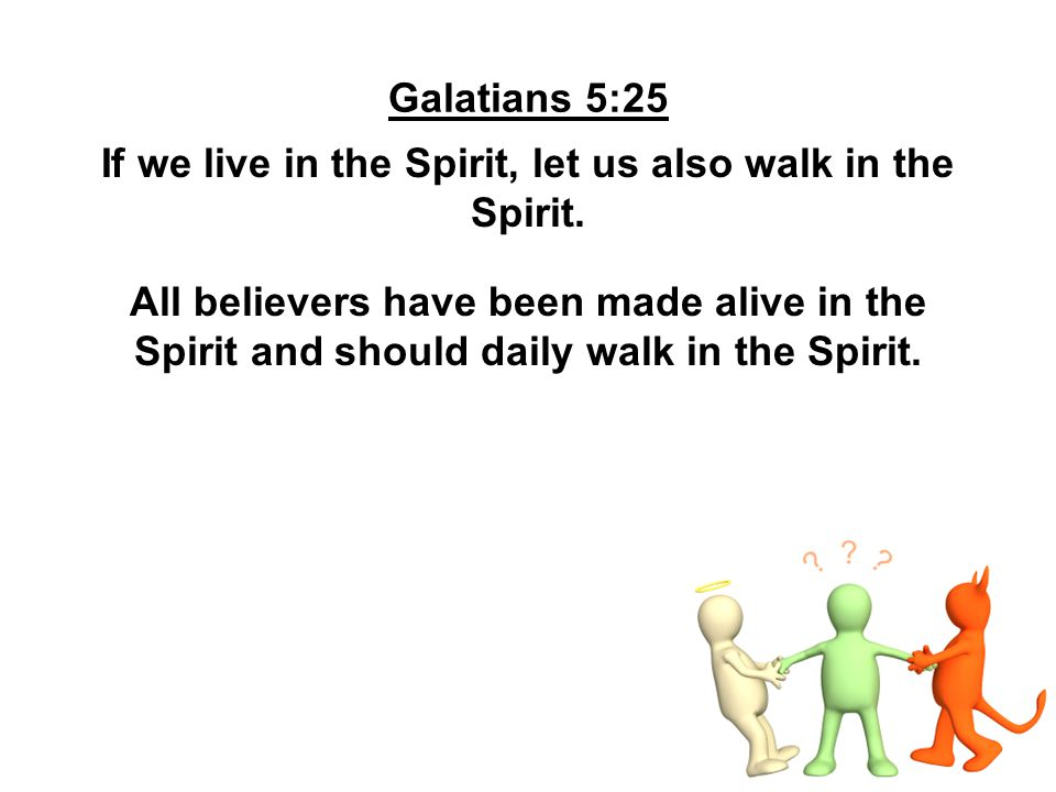 Galatians 5:25 If we live in the Spirit, let us also walk in the Spirit. All believers have been made alive in the Spirit and should daily walk in the