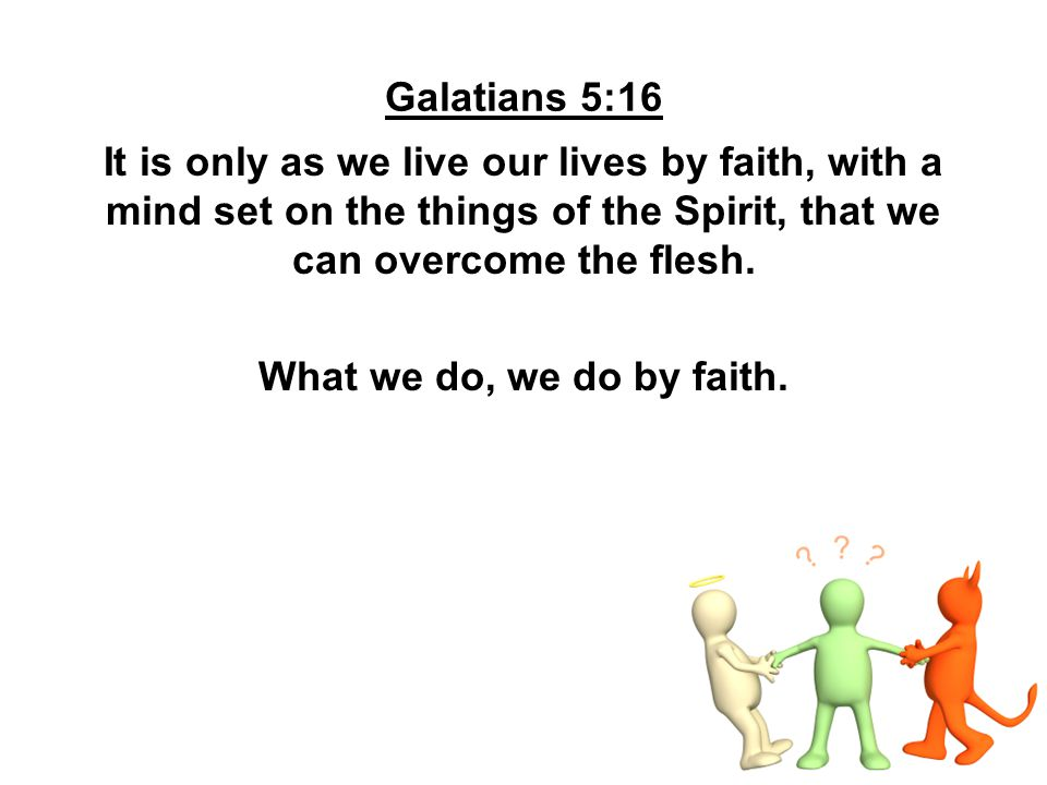 Galatians 5:16 It is only as we live our lives by faith, with a mind set on the things of the Spirit, that we can overcome the flesh. What we do, we d
