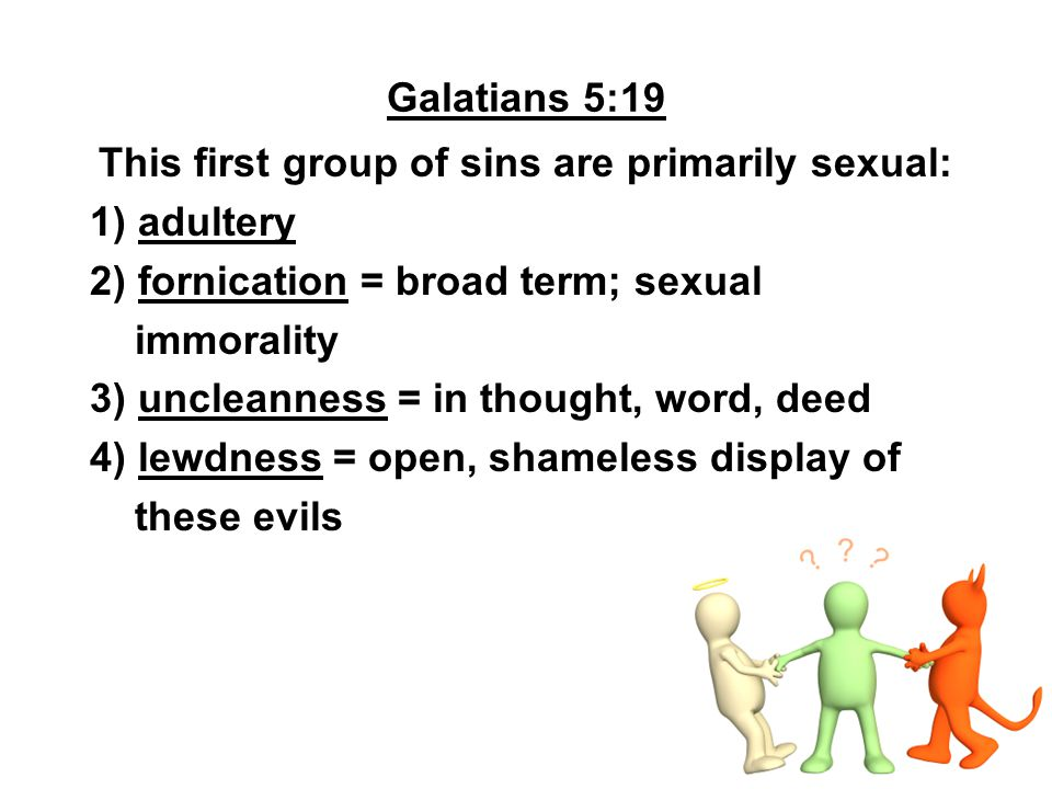 Galatians 5:19 This first group of sins are primarily sexual: 1) adultery 2) fornication = broad term; sexual immorality 3) uncleanness = in thought,