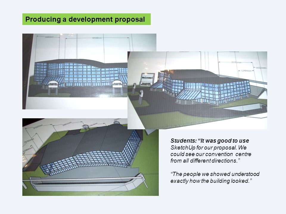 Producing a development proposal Students: It was good to use SketchUp for our proposal.