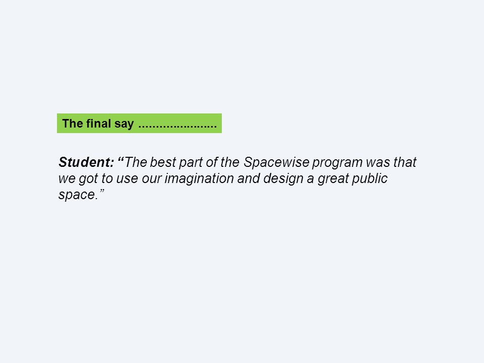 Student: The best part of the Spacewise program was that we got to use our imagination and design a great public space. The final say.......................