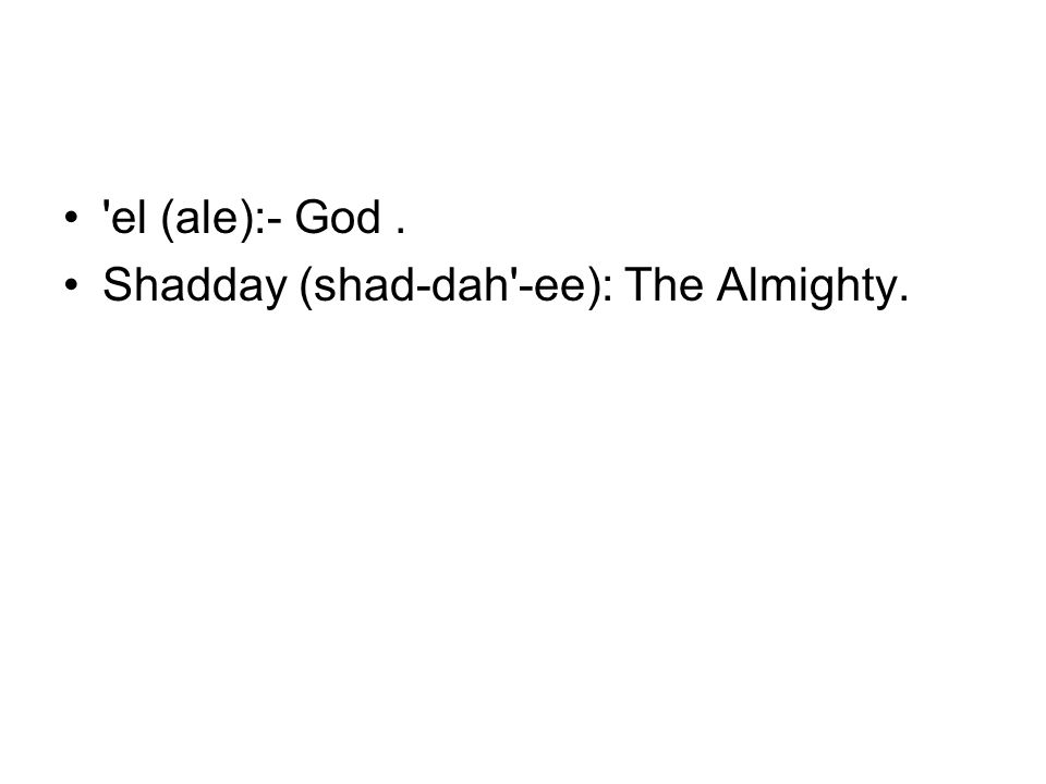 el (ale):- God. Shadday (shad-dah -ee): The Almighty.