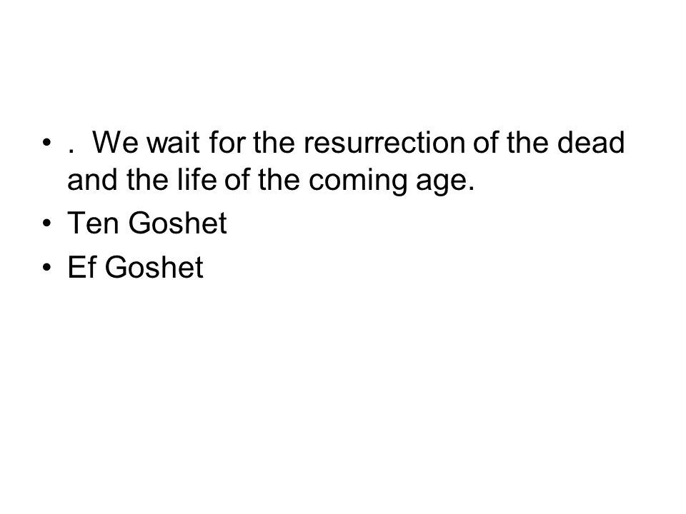 . We wait for the resurrection of the dead and the life of the coming age. Ten Goshet Ef Goshet