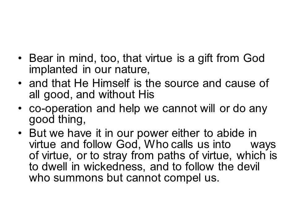 Bear in mind, too, that virtue is a gift from God implanted in our nature, and that He Himself is the source and cause of all good, and without His co-operation and help we cannot will or do any good thing, But we have it in our power either to abide in virtue and follow God, Who calls us into ways of virtue, or to stray from paths of virtue, which is to dwell in wickedness, and to follow the devil who summons but cannot compel us.