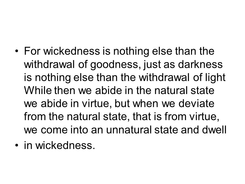 For wickedness is nothing else than the withdrawal of goodness, just as darkness is nothing else than the withdrawal of light While then we abide in the natural state we abide in virtue, but when we deviate from the natural state, that is from virtue, we come into an unnatural state and dwell in wickedness.