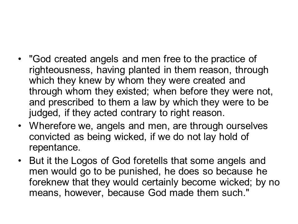 God created angels and men free to the practice of righteousness, having planted in them reason, through which they knew by whom they were created and through whom they existed; when before they were not, and prescribed to them a law by which they were to be judged, if they acted contrary to right reason.