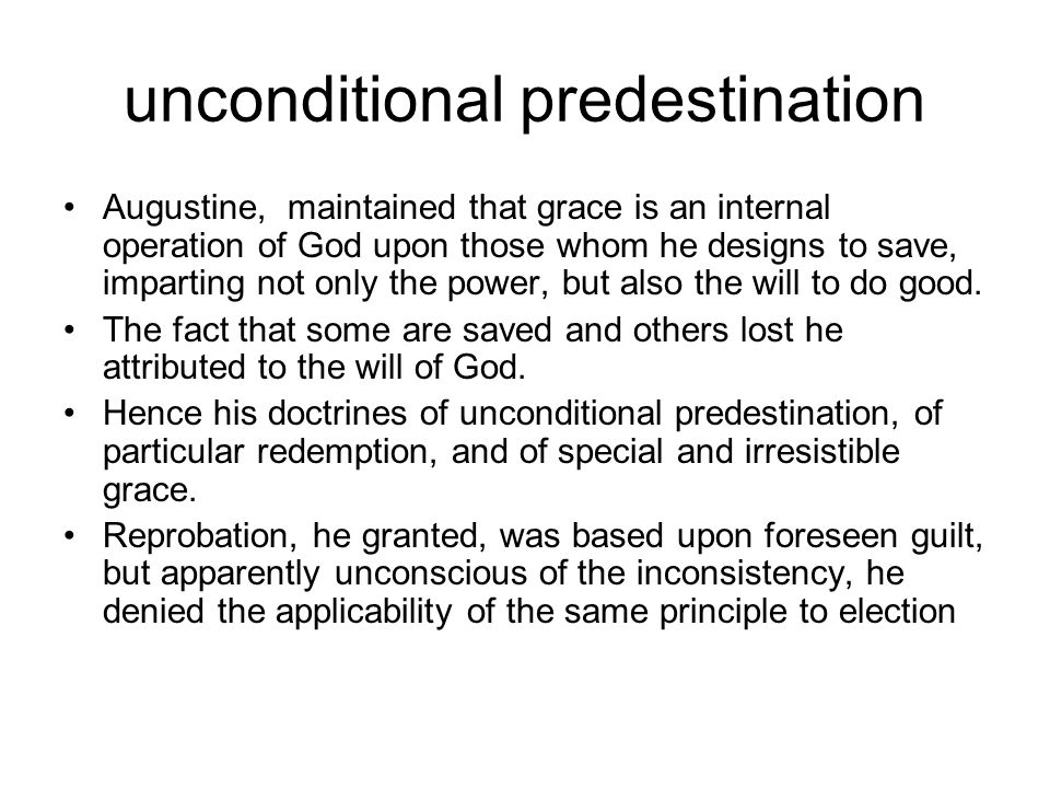 unconditional predestination Augustine, maintained that grace is an internal operation of God upon those whom he designs to save, imparting not only the power, but also the will to do good.