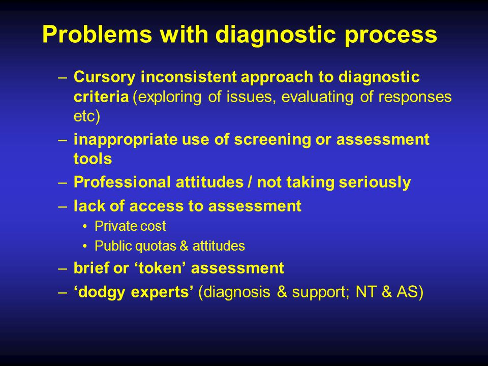 Problems with diagnostic process –Cursory inconsistent approach to diagnostic criteria (exploring of issues, evaluating of responses etc) –inappropria