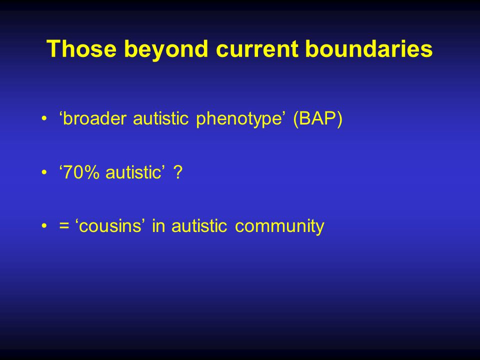 Those beyond current boundaries 'broader autistic phenotype' (BAP) '70% autistic' ? = 'cousins' in autistic community