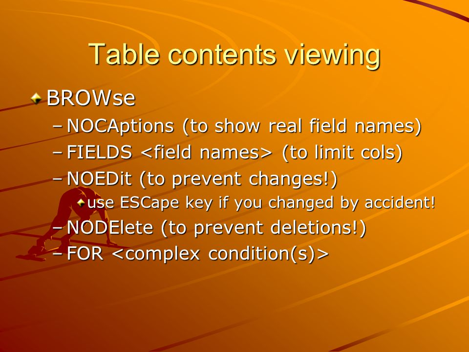 Table contents viewing BROWse –NOCAptions (to show real field names) –FIELDS (to limit cols) –NOEDit (to prevent changes!) use ESCape key if you changed by accident.