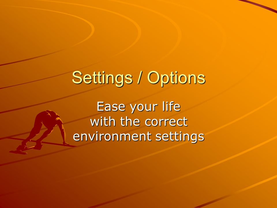 Settings / Options Ease your life with the correct environment settings