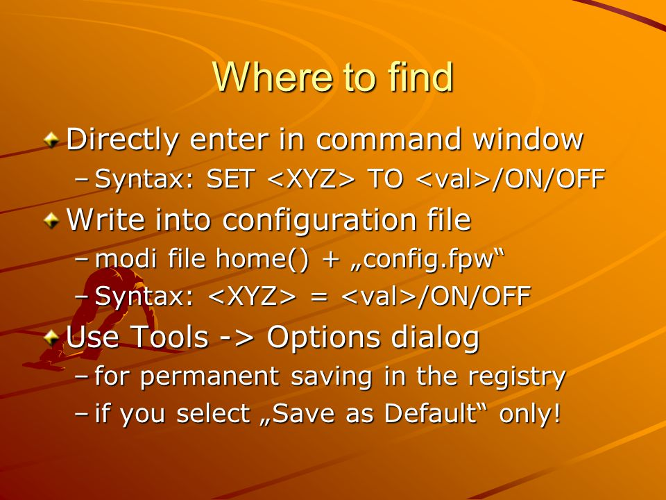 """Where to find Directly enter in command window –Syntax: SET TO /ON/OFF Write into configuration file –modi file home() + """"config.fpw –Syntax: = /ON/OFF Use Tools -> Options dialog –for permanent saving in the registry –if you select """"Save as Default only!"""