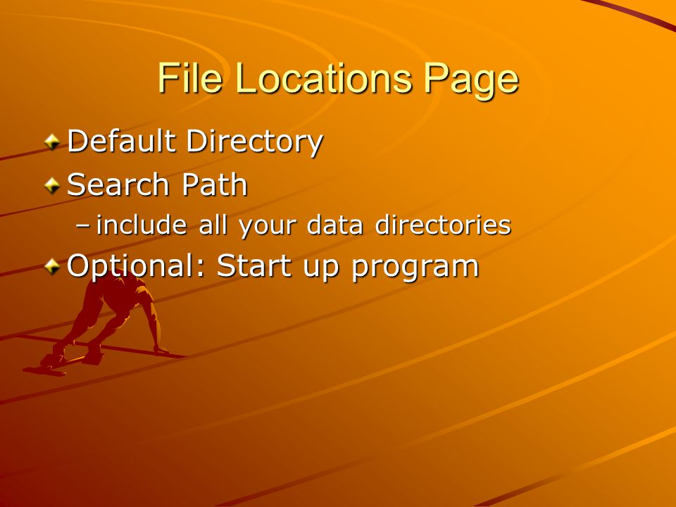 File Locations Page Default Directory Search Path –include all your data directories Optional: Start up program